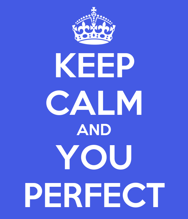 KEEP CALM AND YOU PERFECT