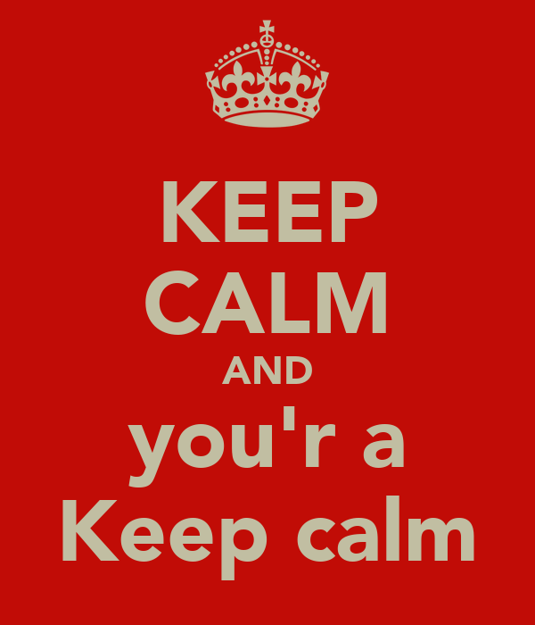 KEEP CALM AND you'r a Keep calm