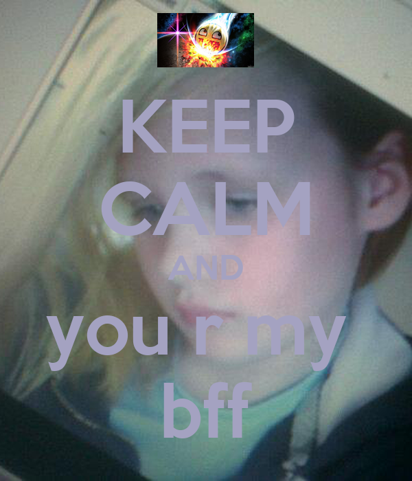 KEEP CALM AND you r my  bff