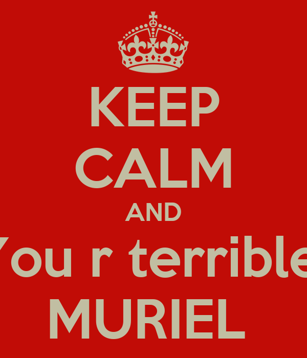KEEP CALM AND You r terrible  MURIEL