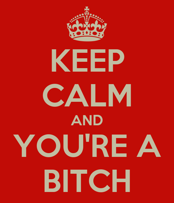 KEEP CALM AND YOU'RE A BITCH