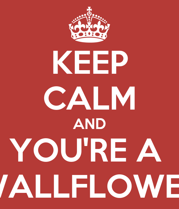 KEEP CALM AND YOU'RE A  WALLFLOWER