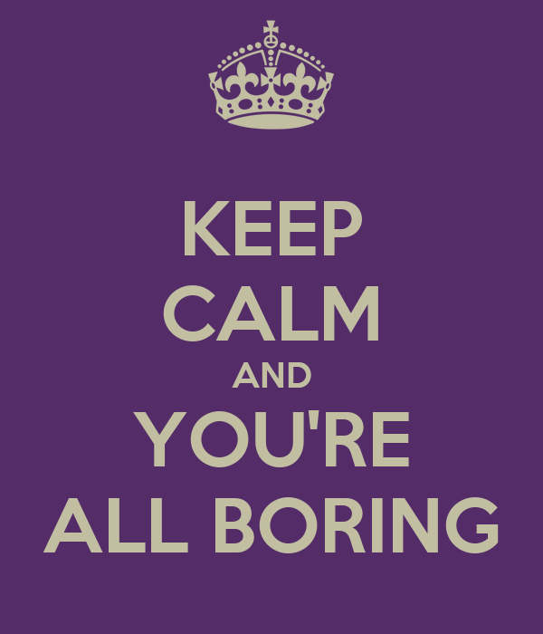KEEP CALM AND YOU'RE ALL BORING