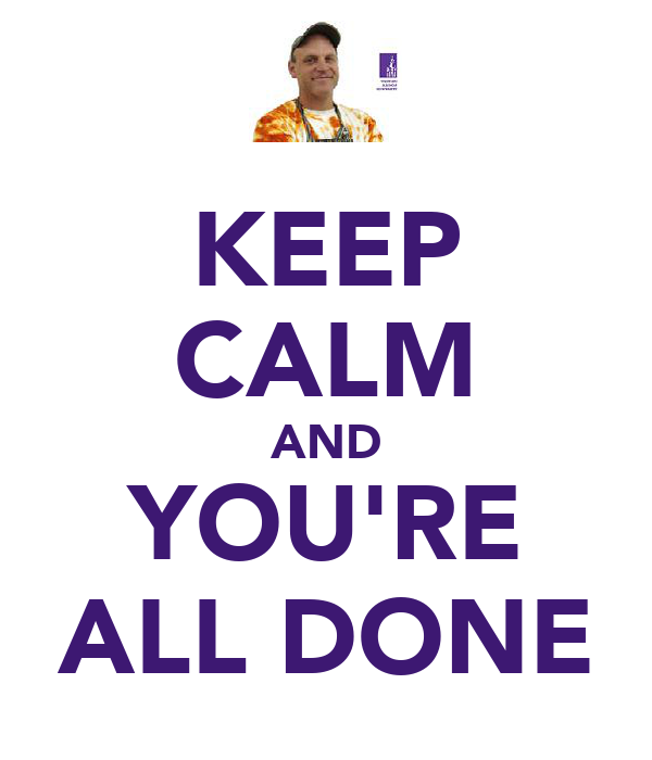 KEEP CALM AND YOU'RE ALL DONE