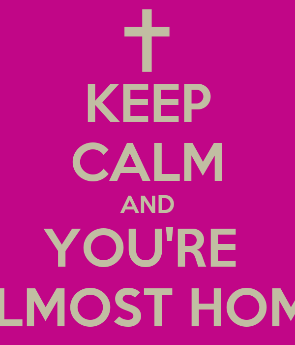 KEEP CALM AND YOU'RE  ALMOST HOME