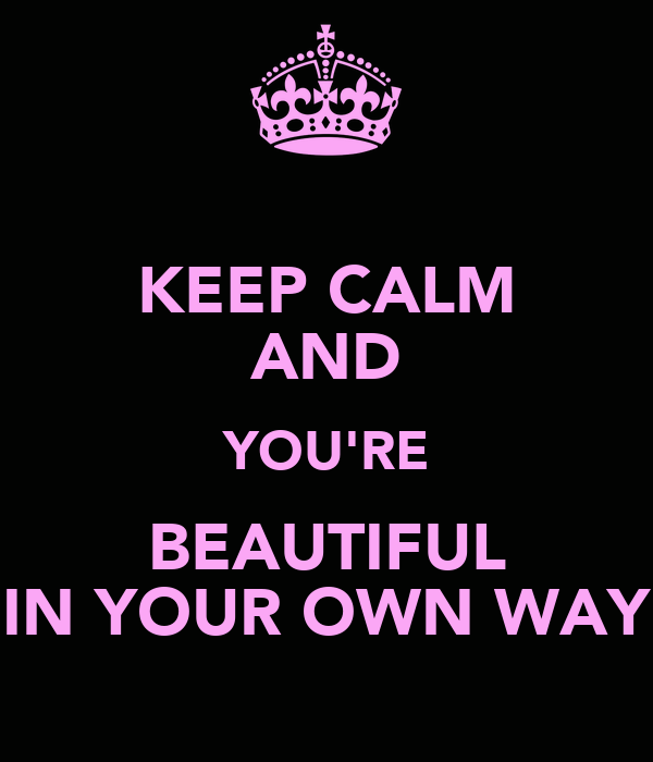 KEEP CALM AND YOU'RE BEAUTIFUL IN YOUR OWN WAY