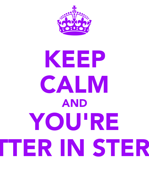 KEEP CALM AND YOU'RE BETTER IN STEREO