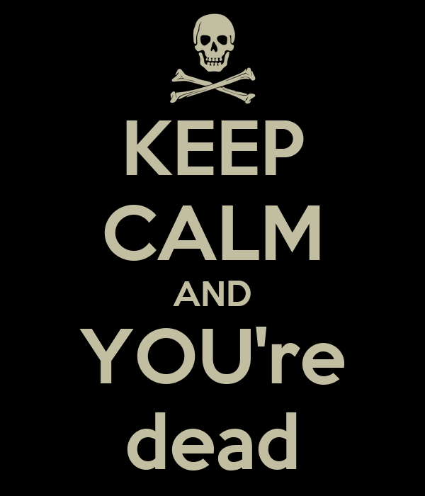 KEEP CALM AND YOU're dead