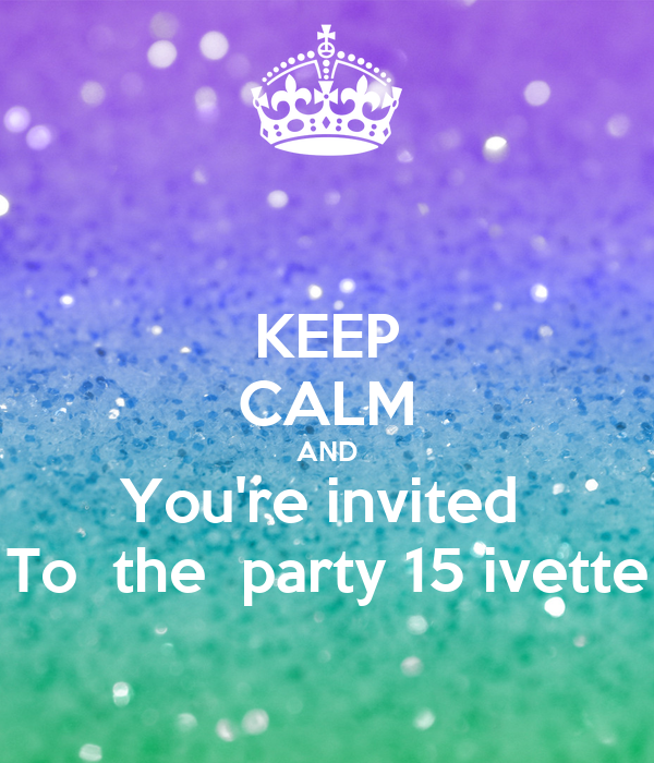 KEEP CALM AND You're invited  To  the  party 15 ivette