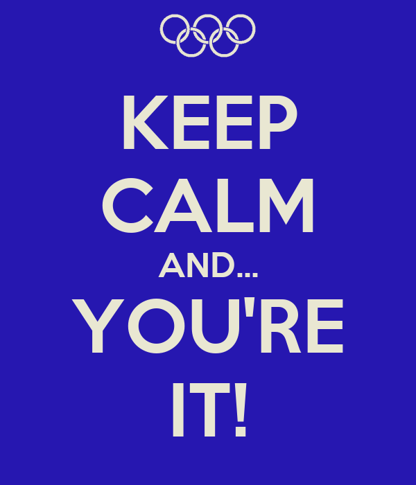 KEEP CALM AND... YOU'RE IT!
