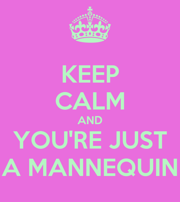 KEEP CALM AND YOU'RE JUST A MANNEQUIN