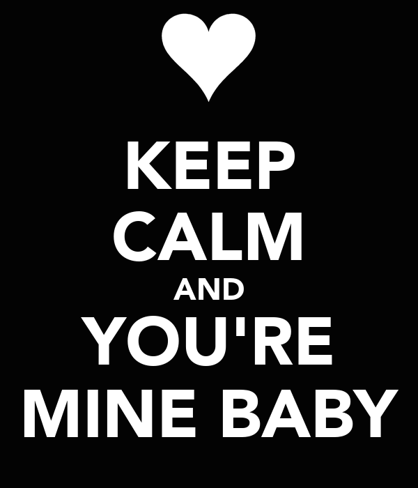 KEEP CALM AND YOU'RE MINE BABY