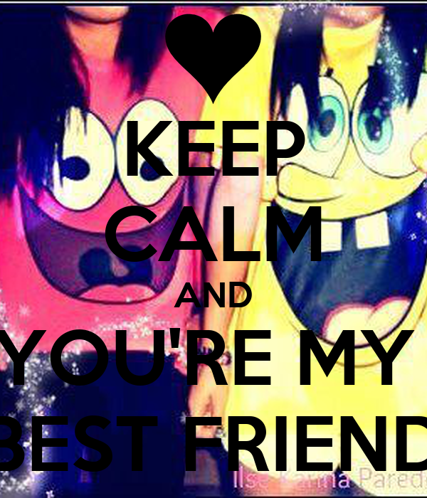 KEEP CALM AND YOU'RE MY  BEST FRIEND