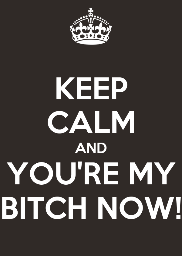 KEEP CALM AND YOU'RE MY BITCH NOW!