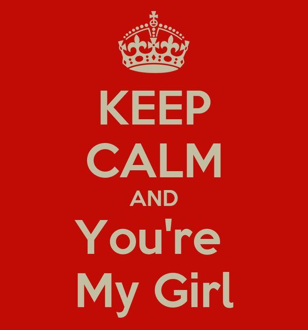 KEEP CALM AND You're  My Girl