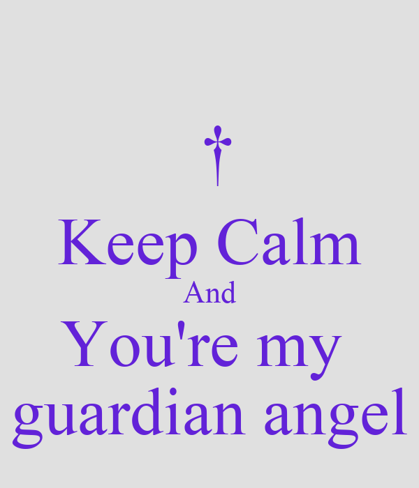 † Keep Calm And You're my  guardian angel