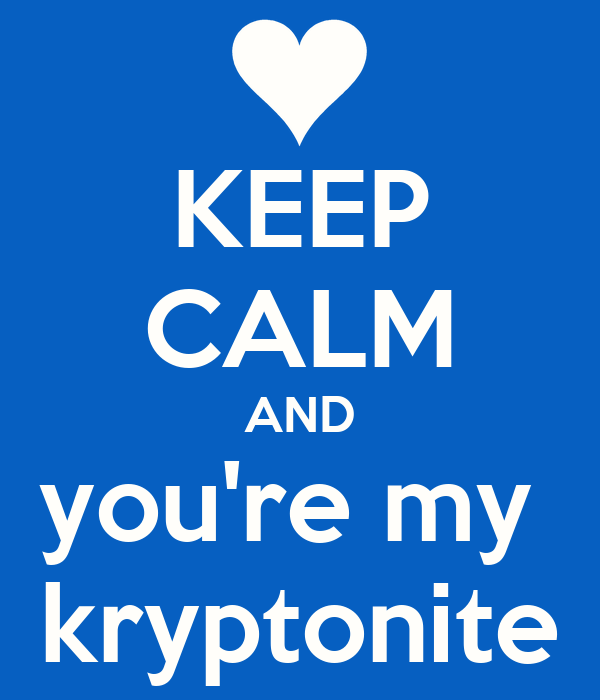 KEEP CALM AND you're my  kryptonite