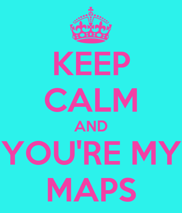 KEEP CALM AND YOU'RE MY MAPS
