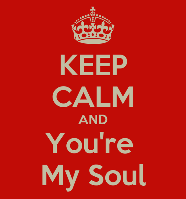 KEEP CALM AND You're  My Soul
