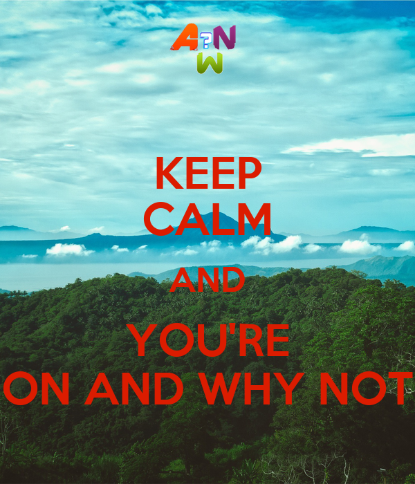 KEEP CALM AND YOU'RE ON AND WHY NOT