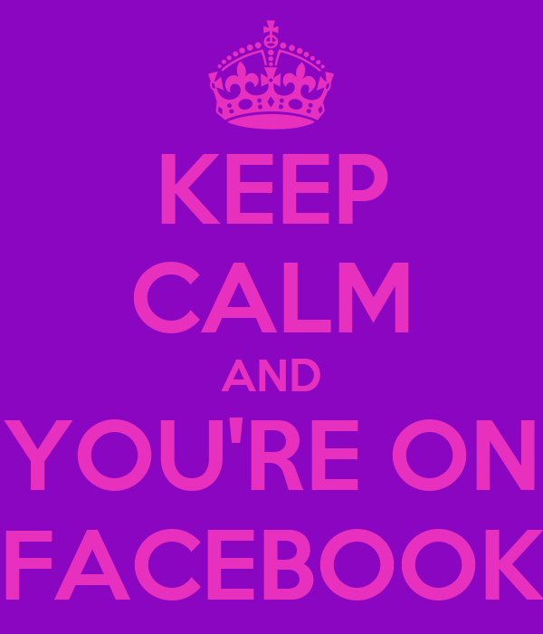 KEEP CALM AND YOU'RE ON FACEBOOK