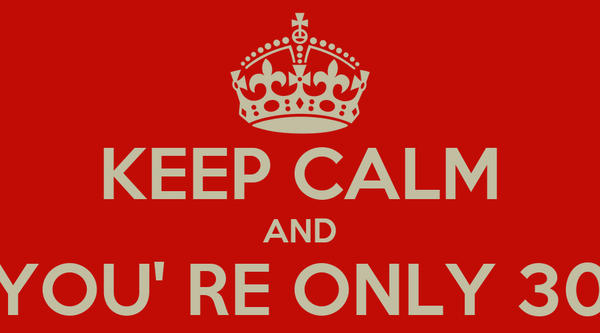 KEEP CALM AND YOU' RE ONLY 30
