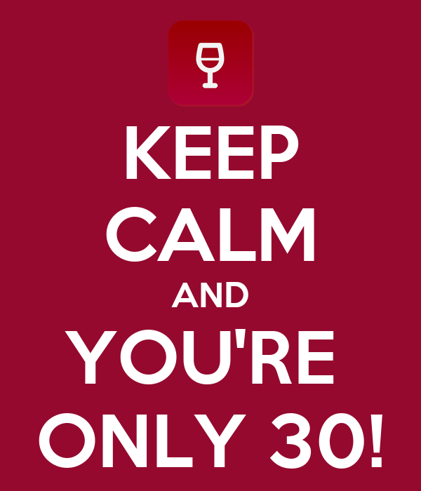 KEEP CALM AND YOU'RE  ONLY 30!