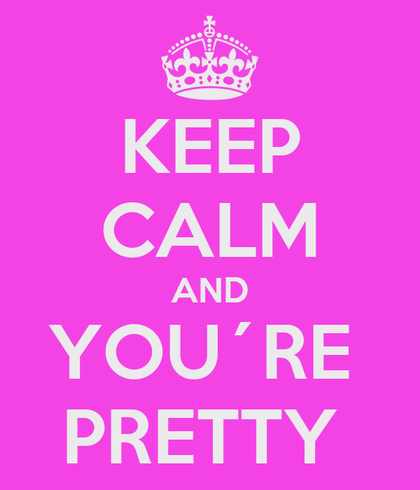 KEEP CALM AND YOU´RE  PRETTY