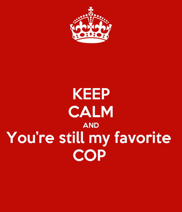 KEEP CALM AND You're still my favorite  COP