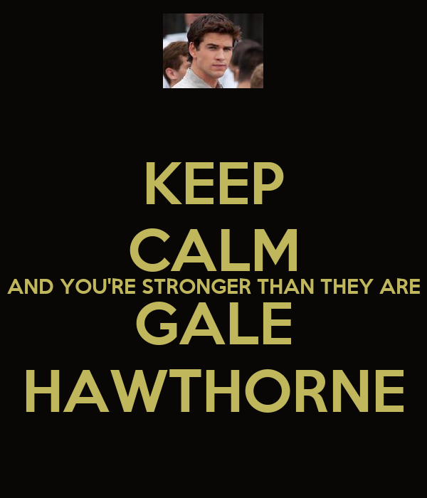 KEEP CALM AND YOU'RE STRONGER THAN THEY ARE GALE HAWTHORNE