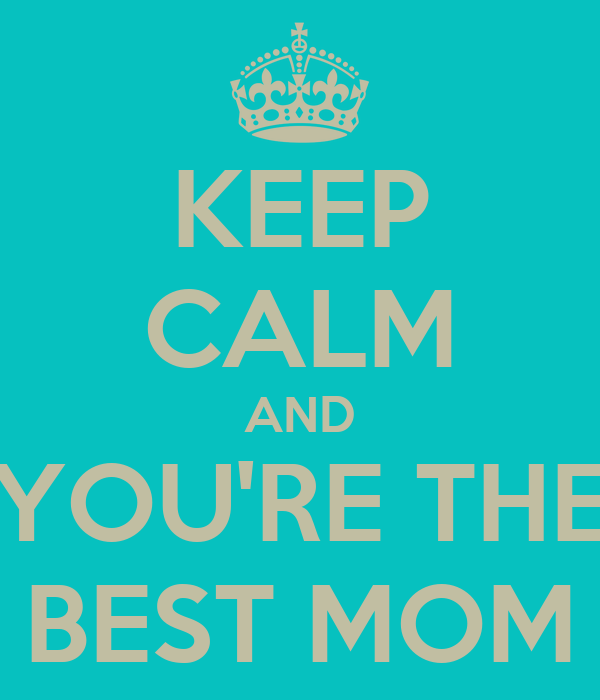 KEEP CALM AND YOU'RE THE BEST MOM