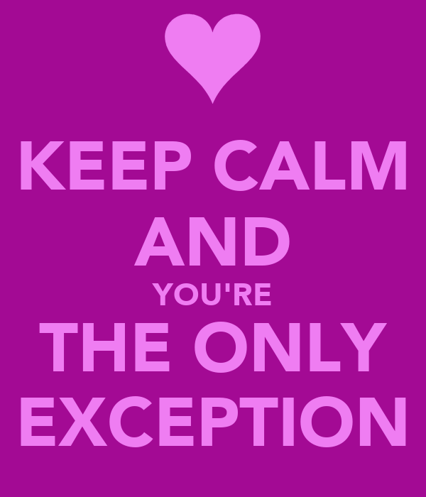 KEEP CALM AND YOU'RE THE ONLY EXCEPTION