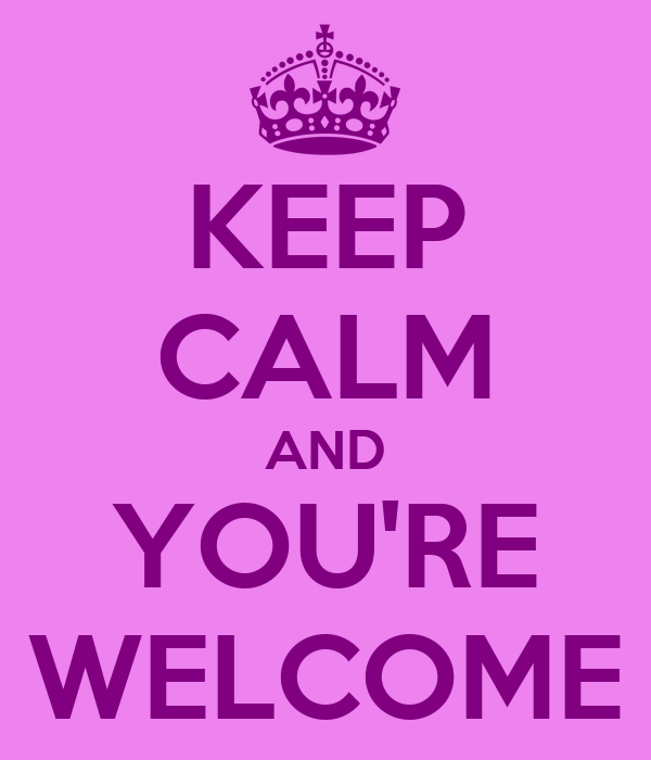 KEEP CALM AND YOU'RE WELCOME