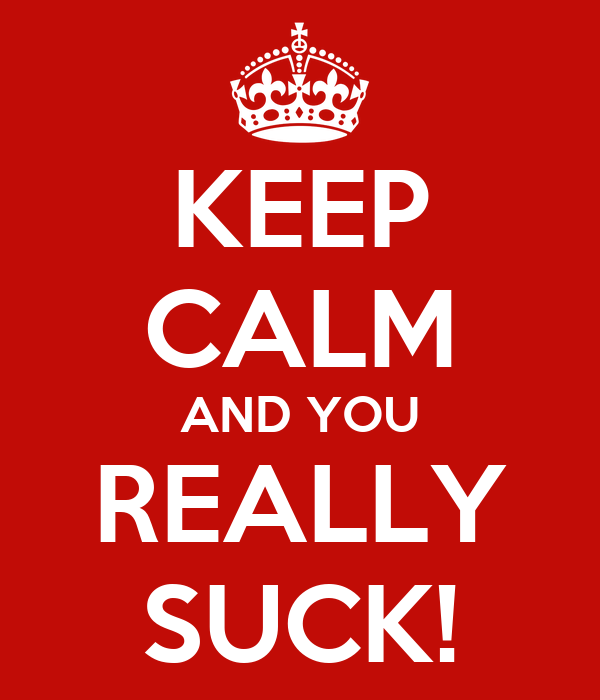 KEEP CALM AND YOU REALLY SUCK!