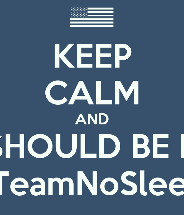 KEEP CALM AND YOU SHOULD BE HERE!!  #TeamNoSleep