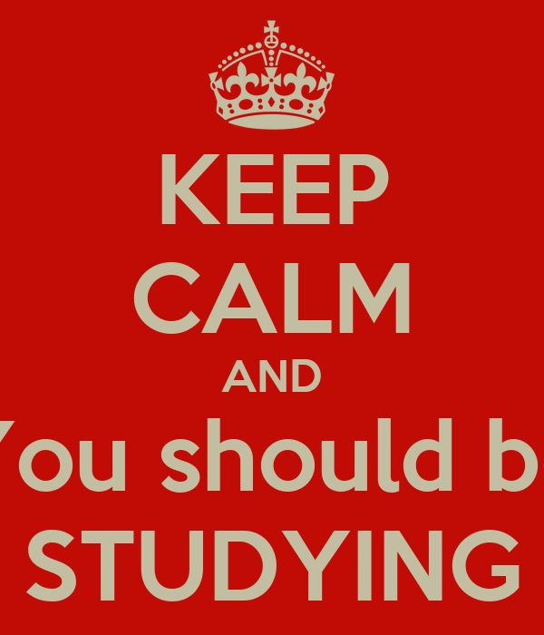 KEEP CALM AND You should be STUDYING