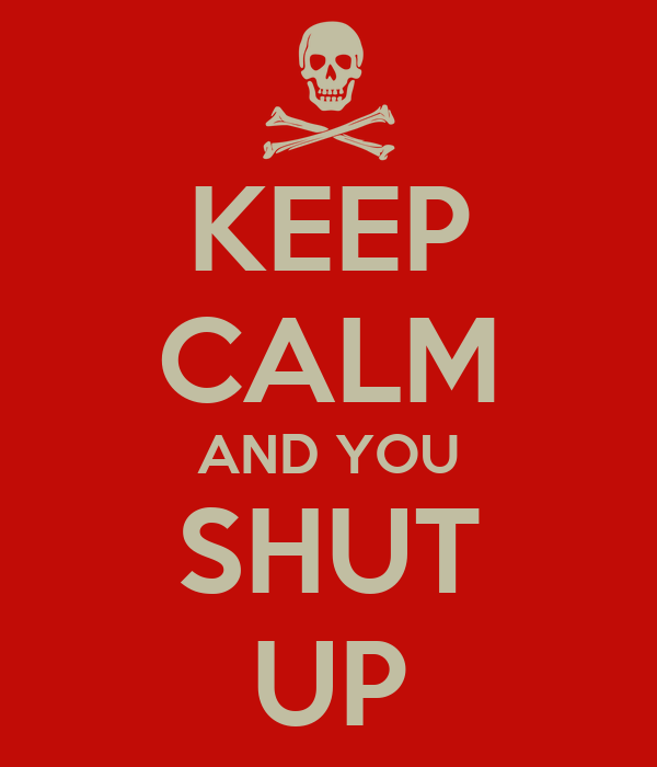 KEEP CALM AND YOU SHUT UP