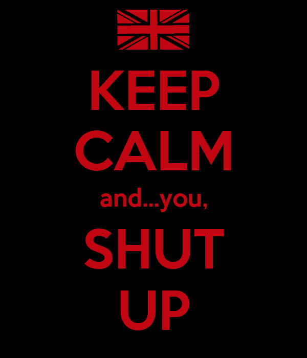 KEEP CALM and...you, SHUT UP
