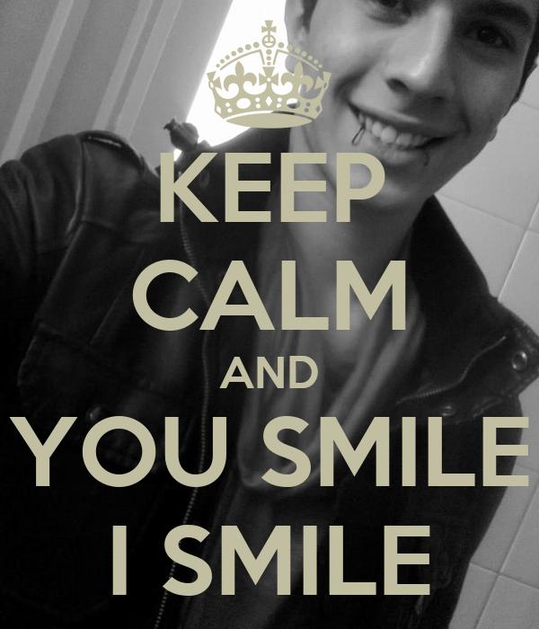 KEEP CALM AND YOU SMILE I SMILE