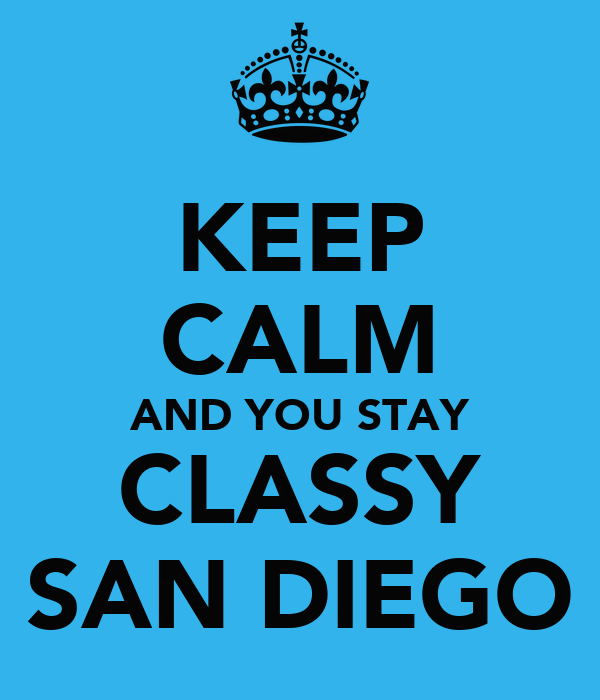 KEEP CALM AND YOU STAY CLASSY SAN DIEGO
