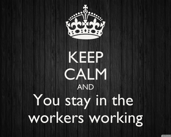 KEEP CALM AND You stay in the  workers working