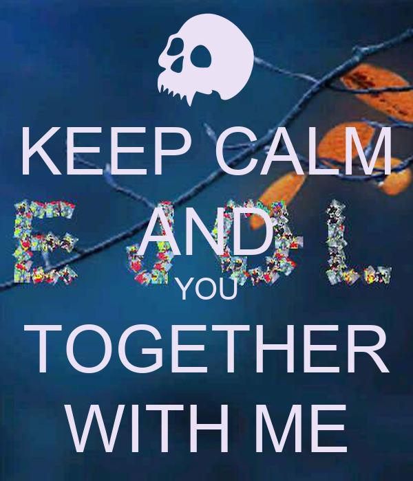 KEEP CALM AND YOU TOGETHER WITH ME