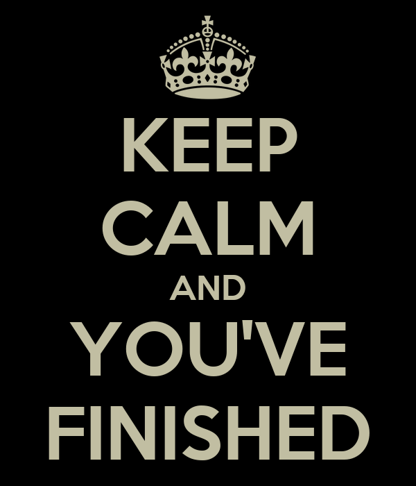 KEEP CALM AND YOU'VE FINISHED