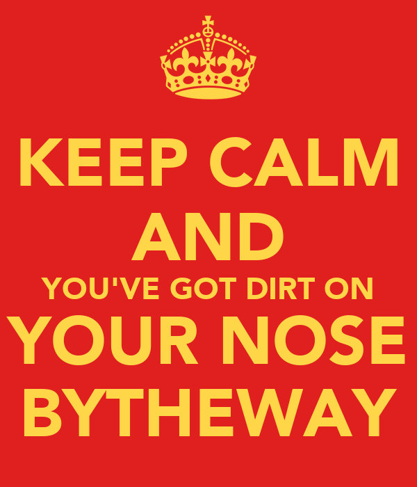 KEEP CALM AND YOU'VE GOT DIRT ON YOUR NOSE BYTHEWAY