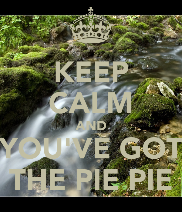 KEEP CALM AND YOU'VE GOT THE PIE PIE