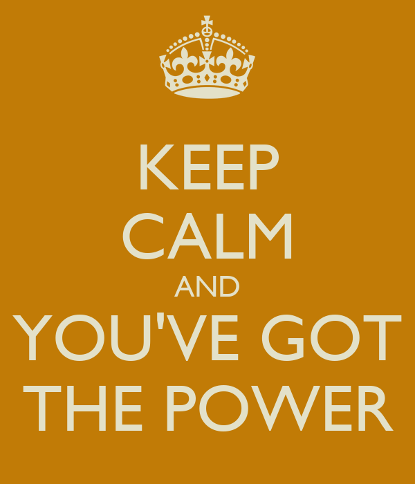 KEEP CALM AND YOU'VE GOT THE POWER
