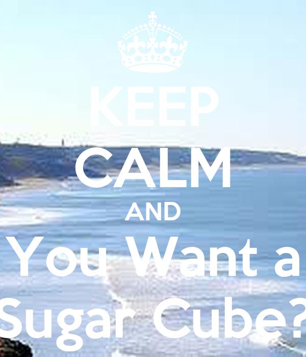 KEEP CALM AND You Want a Sugar Cube?