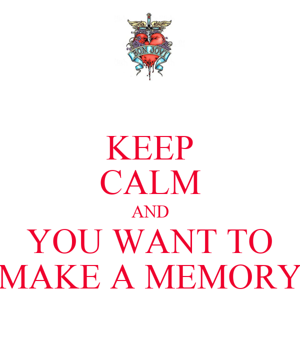 KEEP CALM AND YOU WANT TO MAKE A MEMORY