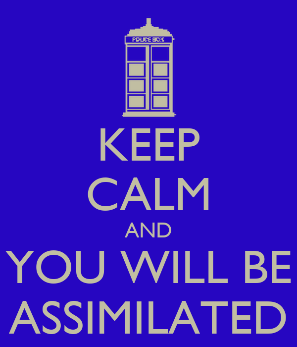 KEEP CALM AND YOU WILL BE ASSIMILATED
