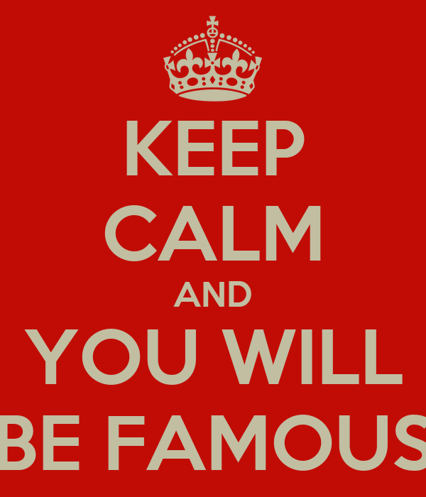 KEEP CALM AND YOU WILL BE FAMOUS